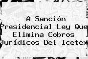 A Sanción Presidencial Ley Que Elimina Cobros Jurídicos Del <b>Icetex</b>