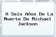 A Seis Años De La Muerte De <b>Michael Jackson</b>
