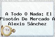 A Todo O Nada: El Pisotón De Mercado A <b>Alexis Sánchez</b>