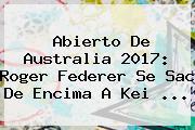 Abierto De Australia 2017: <b>Roger Federer</b> Se Sac De Encima A Kei ...