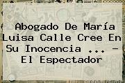 Abogado De <b>María Luisa Calle</b> Cree En Su Inocencia <b>...</b> - El Espectador