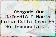 Abogado Que Defendió A <b>María Luisa Calle</b> Cree En Su Inocencia <b>...</b>
