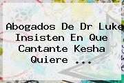 Abogados De Dr Luke Insisten En Que Cantante <b>Kesha</b> Quiere <b>...</b>