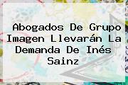 Abogados De Grupo Imagen Llevarán La Demanda De <b>Inés Sainz</b>