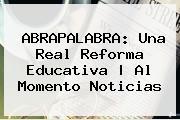 ABRAPALABRA: Una Real <b>Reforma</b> Educativa   Al Momento Noticias