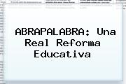 ABRAPALABRA: Una Real <b>Reforma</b> Educativa