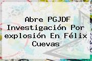 Abre PGJDF Investigación Por <b>explosión</b> En <b>Félix Cuevas</b>