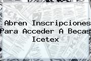 Abren Inscripciones Para Acceder A Becas <b>Icetex</b>
