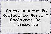 Abren <b>proceso</b> En Reclusorio Norte A Asaltante De Transporte