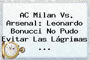 AC <b>Milan Vs</b>. <b>Arsenal</b>: Leonardo Bonucci No Pudo Evitar Las Lágrimas ...
