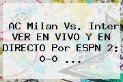 AC Milan Vs. Inter VER EN <b>VIVO</b> Y EN <b>DIRECTO</b> Por <b>ESPN</b> 2: 0-0 ...