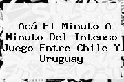 Acá El Minuto A Minuto Del Intenso Juego Entre <b>Chile</b> Y <b>Uruguay</b>