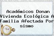 Académicos Donan Vivienda Ecológica A Familia Afectada Por <b>sismo</b>