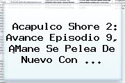 <b>Acapulco Shore 2</b>: Avance Episodio <b>9</b>, ¡Mane Se Pelea De Nuevo Con <b>...</b>