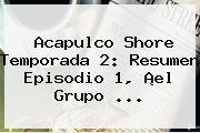 <b>Acapulco Shore</b> Temporada 2: Resumen Episodio 1, ¡el Grupo <b>...</b>
