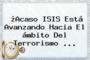 ¿Acaso ISIS Está Avanzando Hacia El ámbito Del Terrorismo <b>...</b>