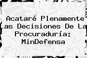 Acataré Plenamente Las Decisiones De La <b>Procuraduría</b>: MinDefensa