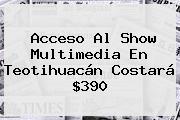 Acceso Al Show Multimedia En <b>Teotihuacán</b> Costará $390