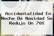 Accidentalidad En Noche De <b>Navidad</b> Se Redujo Un 70%