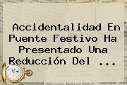 Accidentalidad En Puente Festivo Ha Presentado Una Reducción Del ...