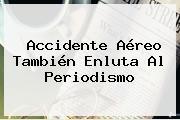Accidente Aéreo También Enluta Al Periodismo