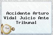 Accidente <b>Arturo Vidal</b> Juicio Ante Tribunal