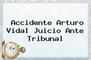 Accidente <b>Arturo Vidal</b> Juicio Ante Tribunal
