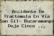 <b>Accidente</b> De Tractomula En Vía <b>San Gil</b>- Bucaramanga Deja Cinco ...