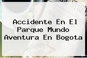 Accidente En El Parque <b>Mundo Aventura</b> En Bogota