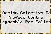 Acción Colectiva De Profeco Contra <b>Megacable</b> Por Fallas