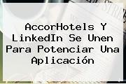 AccorHotels Y <b>LinkedIn</b> Se Unen Para Potenciar Una Aplicación