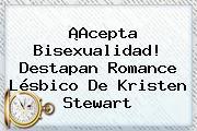 ¡Acepta Bisexualidad! Destapan Romance Lésbico De <b>Kristen Stewart</b>