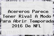 Acereros Parece Tener Rival A Modo Para Abrir Temporada 2016 De <b>NFL</b>