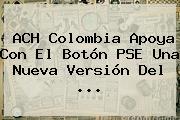 ACH Colombia Apoya Con El Botón PSE Una Nueva Versión Del <b>...</b>