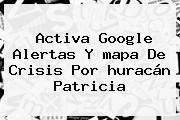 Activa Google Alertas Y <b>mapa</b> De Crisis Por <b>huracán Patricia</b>