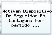 Activan Dispositivo De Seguridad En Cartagena Por <b>partido</b> <b>...</b>