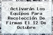 Activarán Los Equipos Para Recolección De Firmas El <b>12 De Octubre</b>