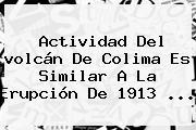 Actividad Del <b>volcán De Colima</b> Es Similar A La Erupción De 1913 <b>...</b>