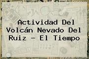 Actividad Del Volcán <b>Nevado Del Ruiz</b> - El Tiempo