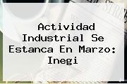 Actividad Industrial Se Estanca En Marzo: <b>Inegi</b>