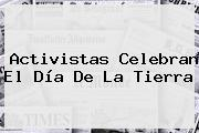 Activistas Celebran El <b>Día De La Tierra</b>
