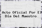 Acto Oficial Por El <b>Día Del Maestro</b>