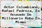 Actor Colombiano, <b>Rafael Pedroza</b>, Es Acusado De Millonario Robo En Miami