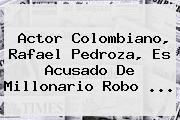 Actor Colombiano, <b>Rafael Pedroza</b>, Es Acusado De Millonario Robo ...