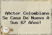 ¡Actor Colombiano Se Casa De Nuevo A Sus 67 Años!