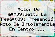 Actor De 'Betty La Fea' Presenció Acto De Intolerancia En Centro ...