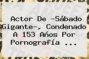 Actor De ?Sábado Gigante?, Condenado A 153 Años Por Pornografía ...