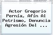 Actor <b>Gregorio Pernía</b>, Afín Al Petrismo, Denuncia Agresión Del ...