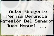 Actor <b>Gregorio Pernía</b> Denuncia Agresión Del Senador Juan Manuel ...