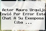 Actor <b>Mauro Urquijo</b> Envió Por Error Este Chat A Su Exesposa (iba ...